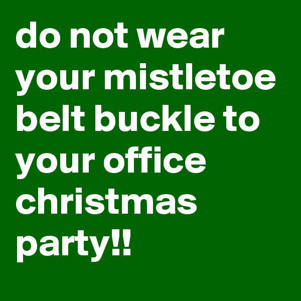 do not wear your mistletoe belt buckle to your office christmas party!!