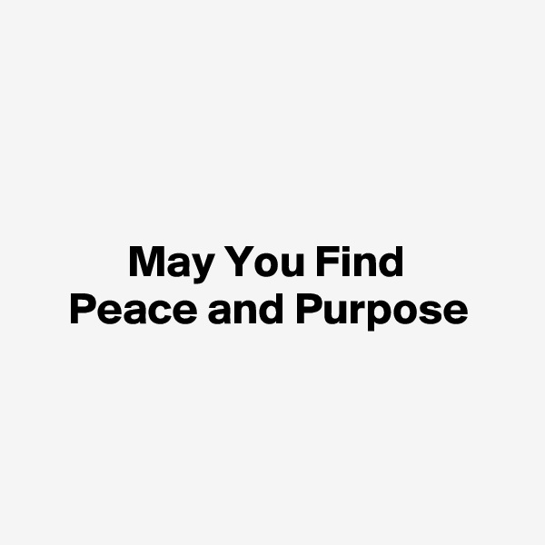 May You Find  Peace and Purpose