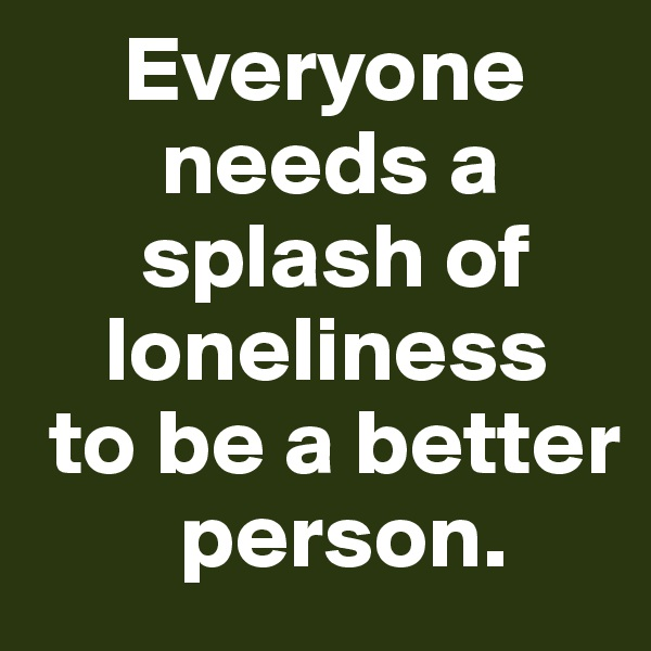 Everyone            needs a           splash of          loneliness   to be a better            person.