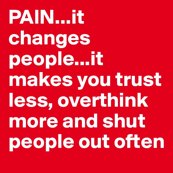 PAIN...it changes people...it makes you trust less, overthink more and shut people out often