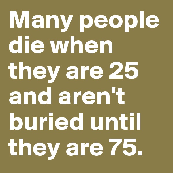 Many people die when they are 25 and aren't buried until they are 75.