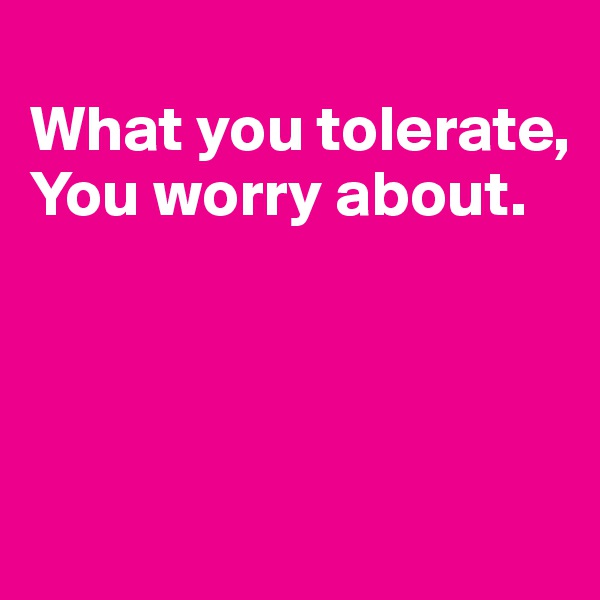 What you tolerate, You worry about.