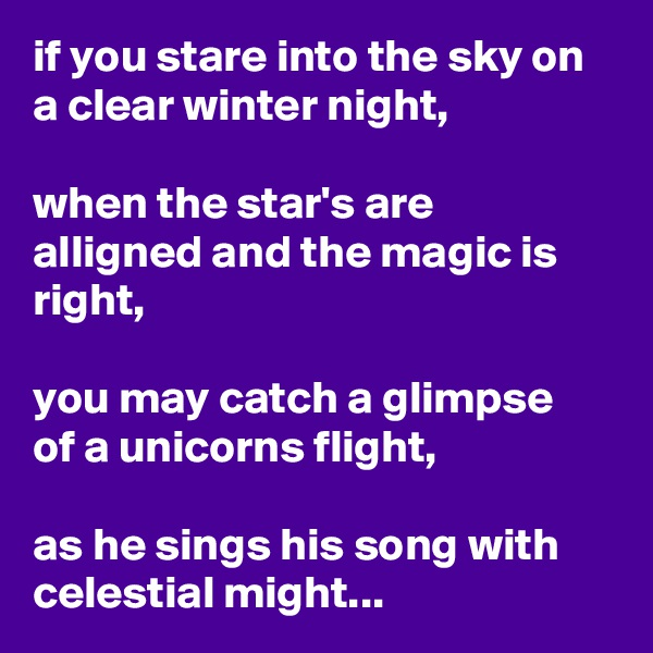 if you stare into the sky on a clear winter night,  when the star's are alligned and the magic is right,  you may catch a glimpse of a unicorns flight,  as he sings his song with celestial might...