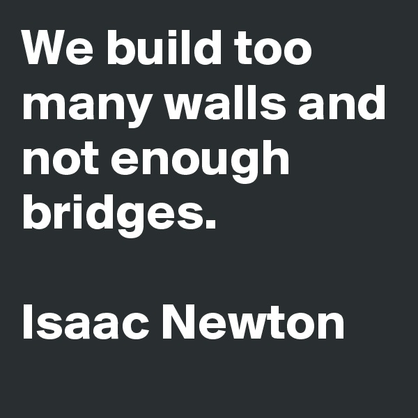 We build too many walls and not enough bridges.  Isaac Newton