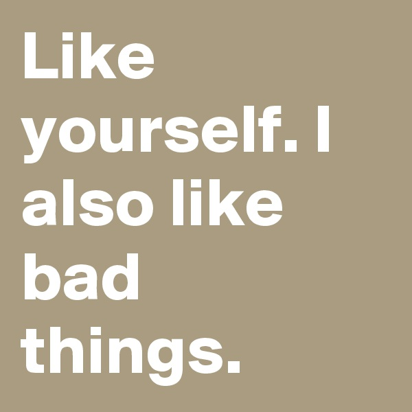 Like yourself. I also like bad things.