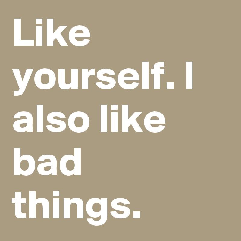 Like yourself. I also like bad things.
