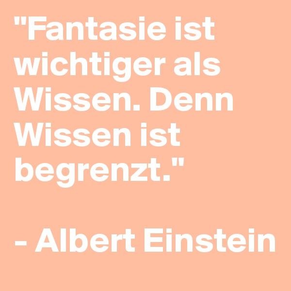 """""""Fantasie ist wichtiger als Wissen. Denn Wissen ist begrenzt.""""   - Albert Einstein"""