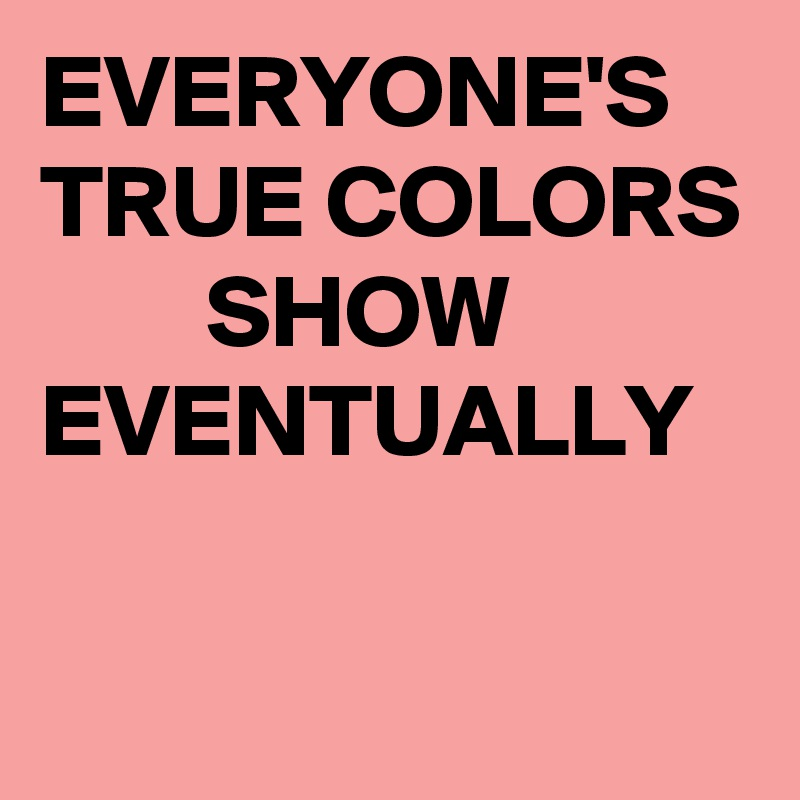 EVERYONE'S TRUE COLORS         SHOW EVENTUALLY