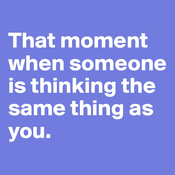 That moment when someone is thinking the same thing as you.