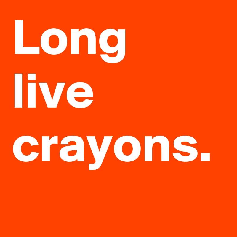Long live crayons.
