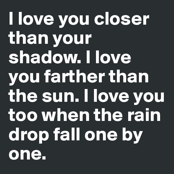 I love you closer than your shadow. I love you farther than the sun. I love you too when the rain drop fall one by one.