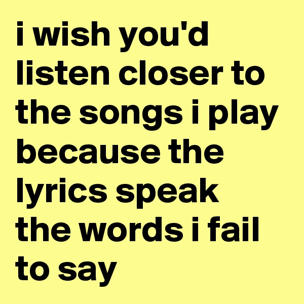 i wish you'd listen closer to the songs i play because the lyrics speak the words i fail to say