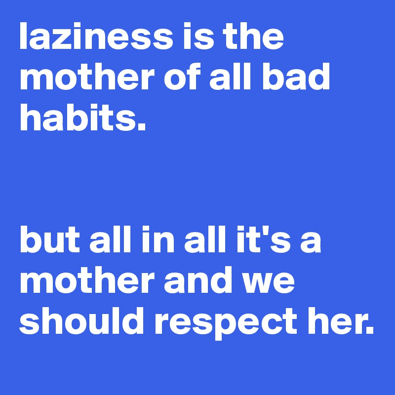 laziness is the mother of all bad habits.    but all in all it's a mother and we should respect her.