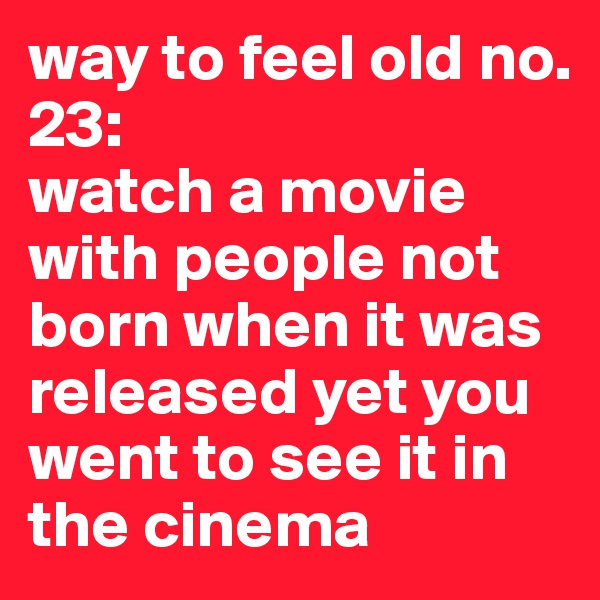 way to feel old no. 23:  watch a movie with people not born when it was released yet you went to see it in the cinema