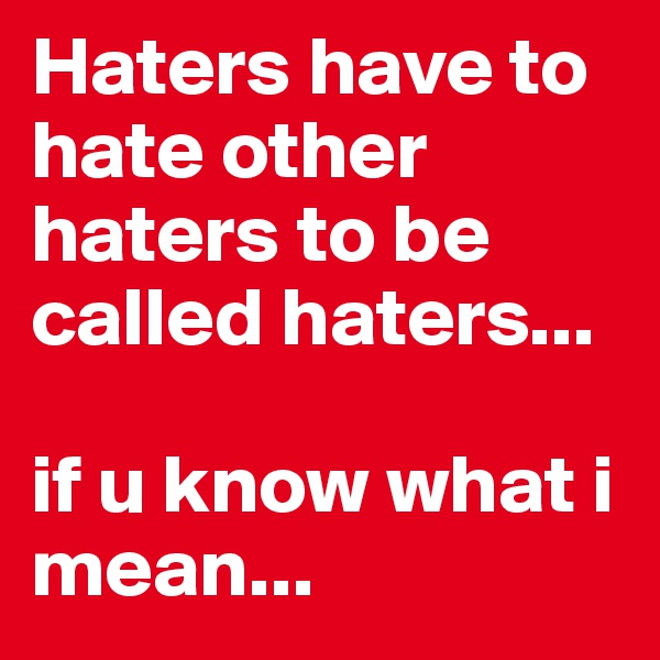 Haters have to hate other haters to be called haters...  if u know what i mean...