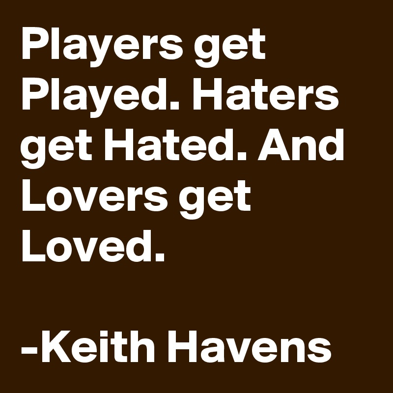 Players get Played. Haters get Hated. And Lovers get Loved.  -Keith Havens