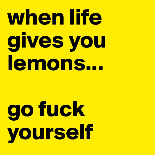 when life gives you lemons...  go fuck yourself