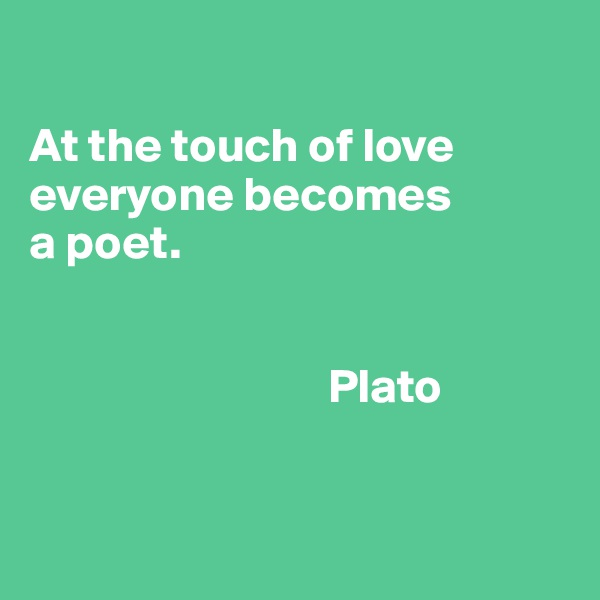 At the touch of love everyone becomes  a poet.                                  Plato