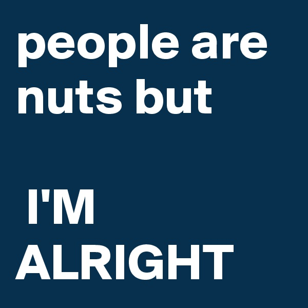 people are nuts but   I'M ALRIGHT