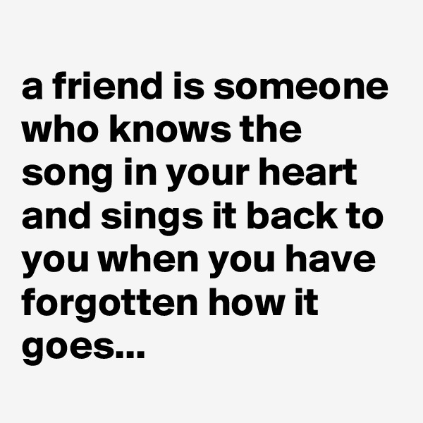 a friend is someone who knows the song in your heart and sings it back to you when you have forgotten how it goes...