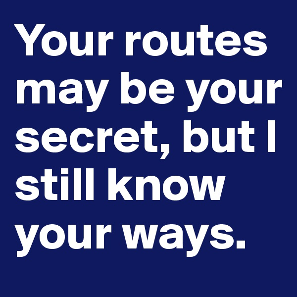 Your routes may be your secret, but I still know your ways.