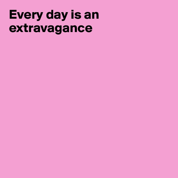 Every day is an extravagance