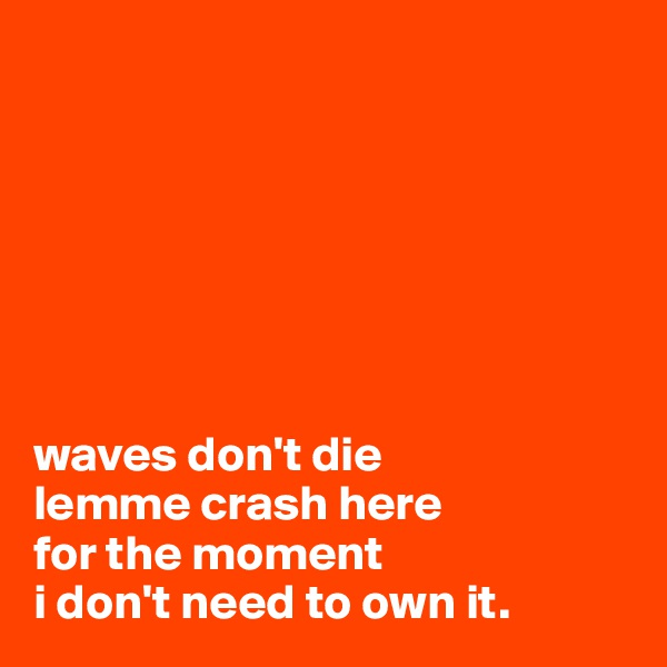 waves don't die lemme crash here  for the moment i don't need to own it.