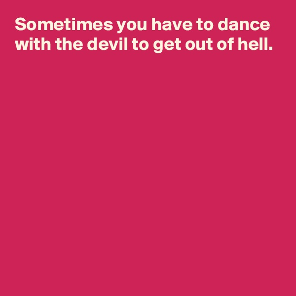 Sometimes you have to dance with the devil to get out of hell.