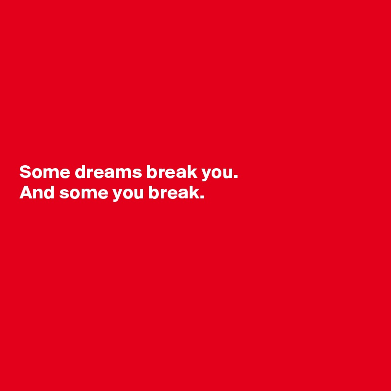 Some dreams break you. And some you break.