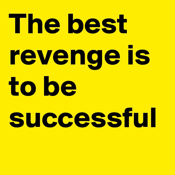 The best revenge is to be successful