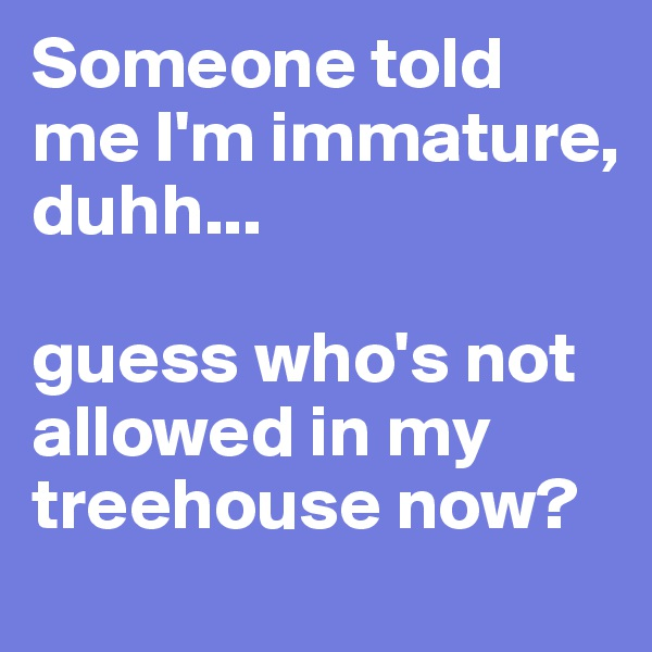 Someone told me I'm immature, duhh...  guess who's not allowed in my treehouse now?