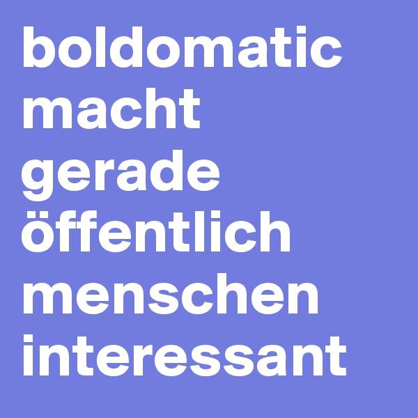boldomatic macht gerade öffentlich menschen interessant