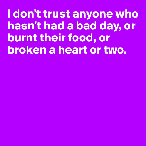 I don't trust anyone who hasn't had a bad day, or burnt their food, or broken a heart or two.