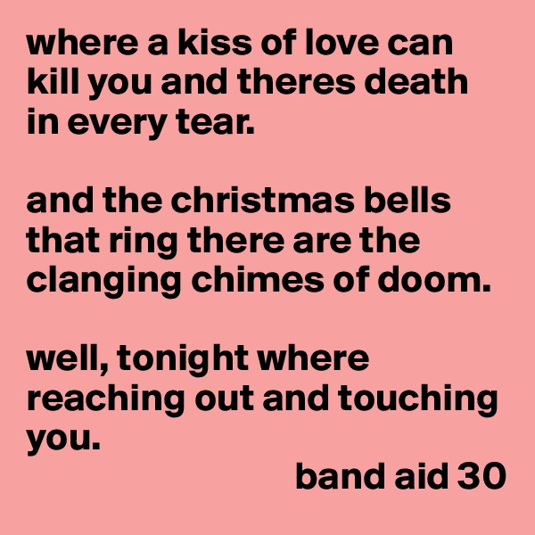 where a kiss of love can kill you and theres death in every tear.   and the christmas bells that ring there are the clanging chimes of doom.  well, tonight where reaching out and touching you.                                   band aid 30