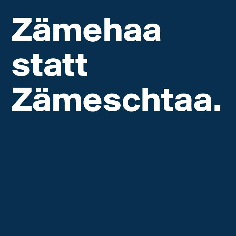 Zämehaa  statt  Zämeschtaa.