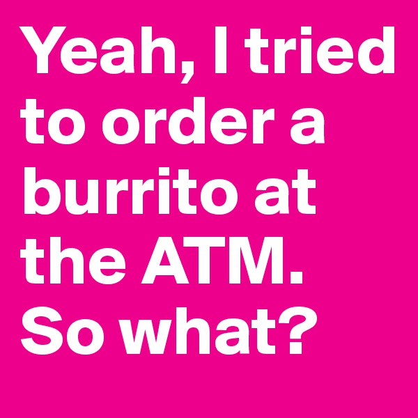 Yeah, I tried to order a burrito at the ATM. So what?