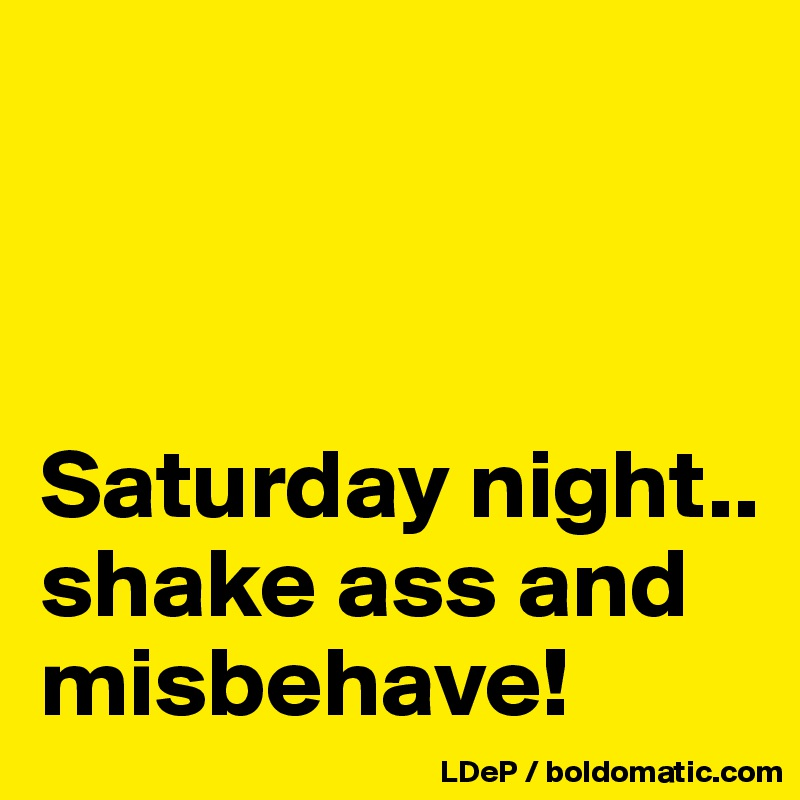 Shake that ass and missbehave