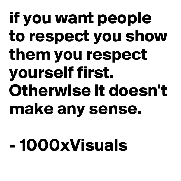 if you want people to respect you show them you respect yourself first.  Otherwise it doesn't make any sense.   - 1000xVisuals