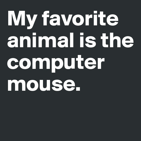 My favorite animal is the computer mouse.