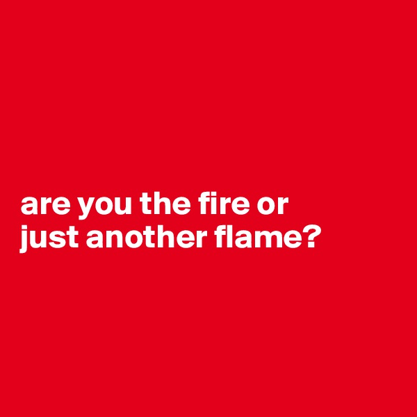 are you the fire or  just another flame?