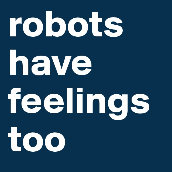 robots have feelings too
