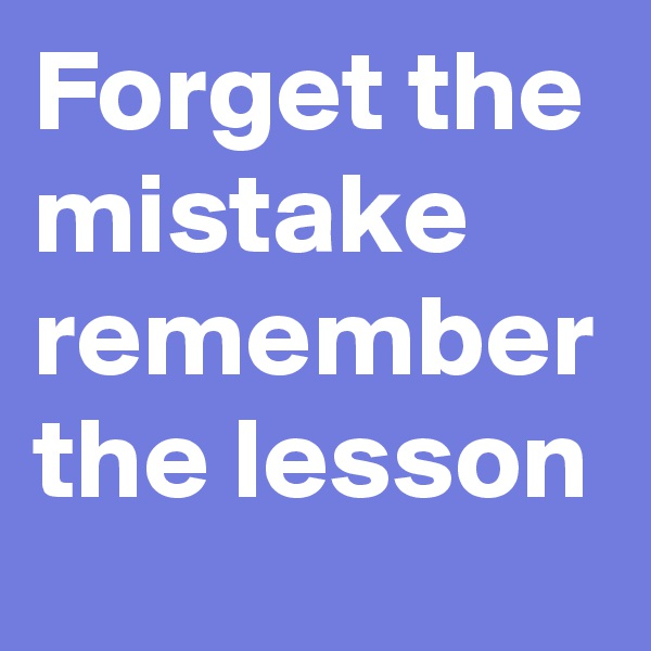 Forget the mistake remember the lesson