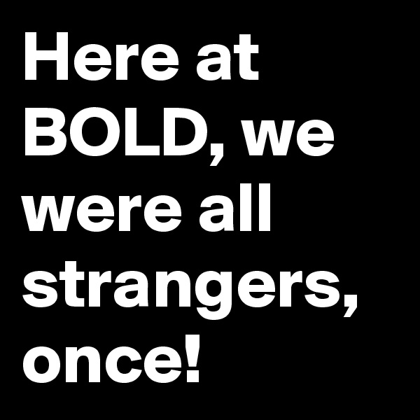 Here at BOLD, we were all strangers, once!