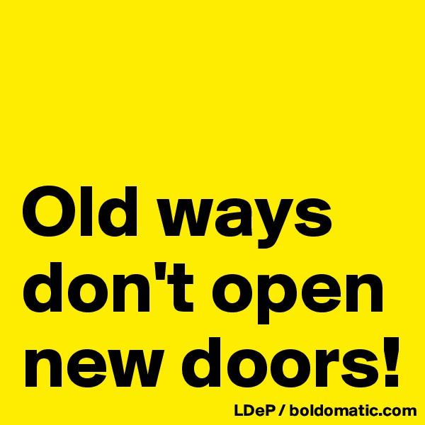 Old ways don't open new doors!