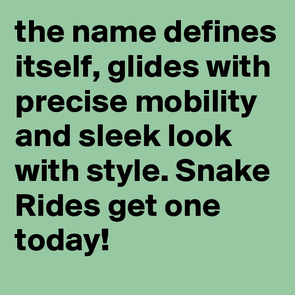the name defines itself, glides with precise mobility and sleek look with style. Snake Rides get one today!