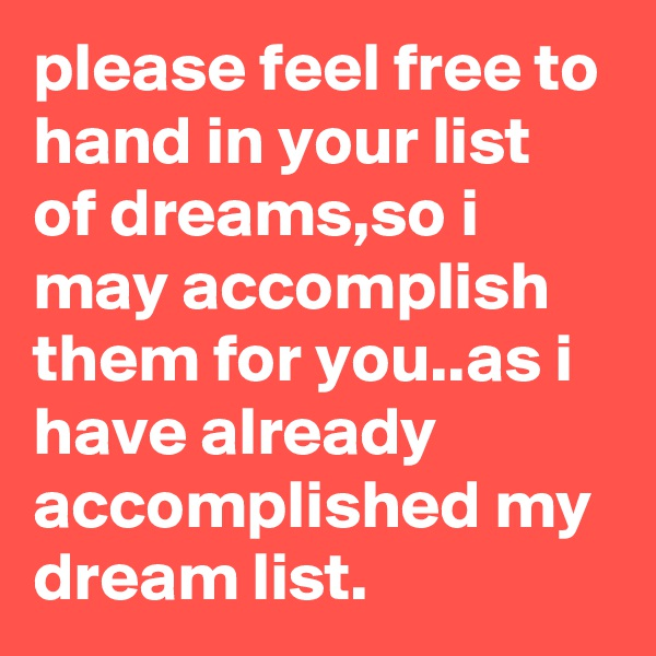 please feel free to hand in your list of dreams,so i may accomplish them for you..as i have already accomplished my dream list.