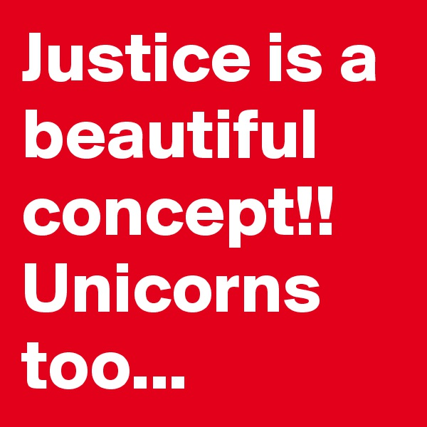 Justice is a beautiful concept!! Unicorns too...