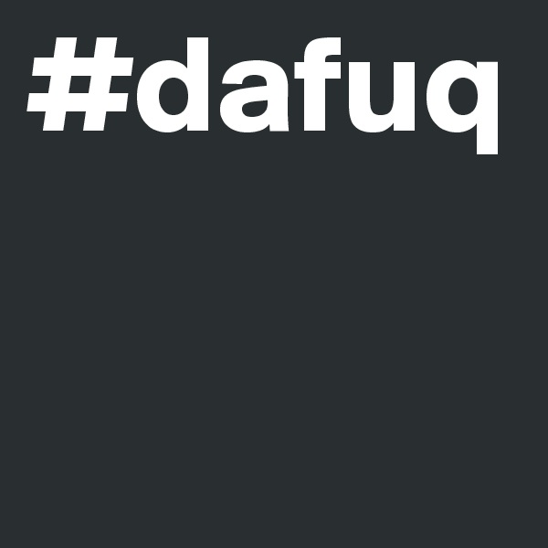 #dafuq