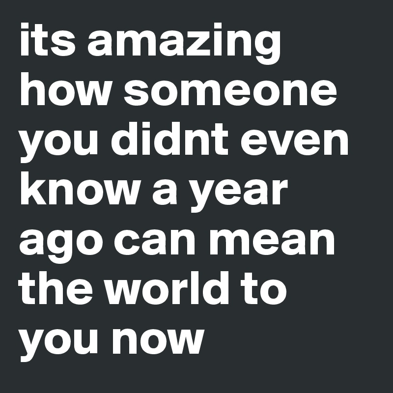 its amazing how someone you didnt even know a year ago can mean the world to you now