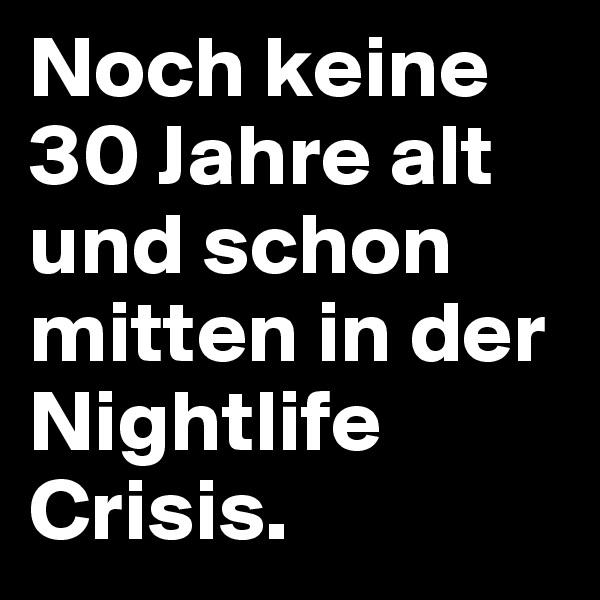Noch keine 30 Jahre alt und schon mitten in der Nightlife Crisis.